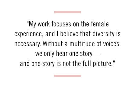 """My work focuses on the female experience, and I believe that diversity is necessary. Without a multitude of voices, we only hear one story—and one story is not the full picture."""