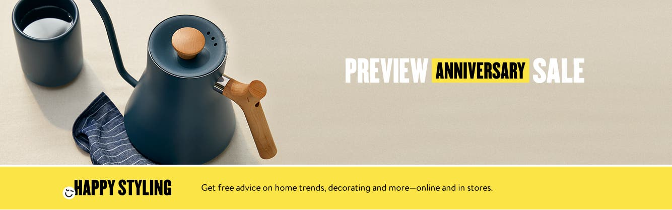 Anniversary Sale starts July 28. Preview the sale now. Happy styling. Get free advice on home trends, decorating and more—online and in stores.