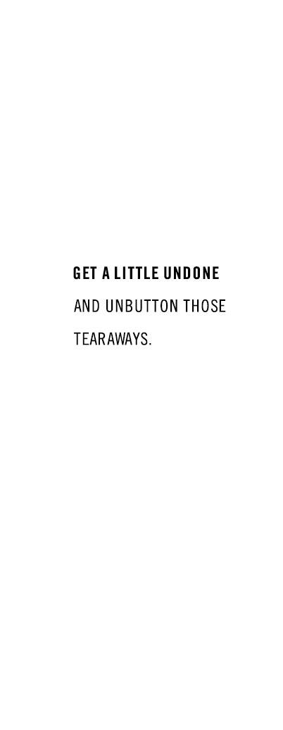 Get a little undone and unbutton those tearaways.