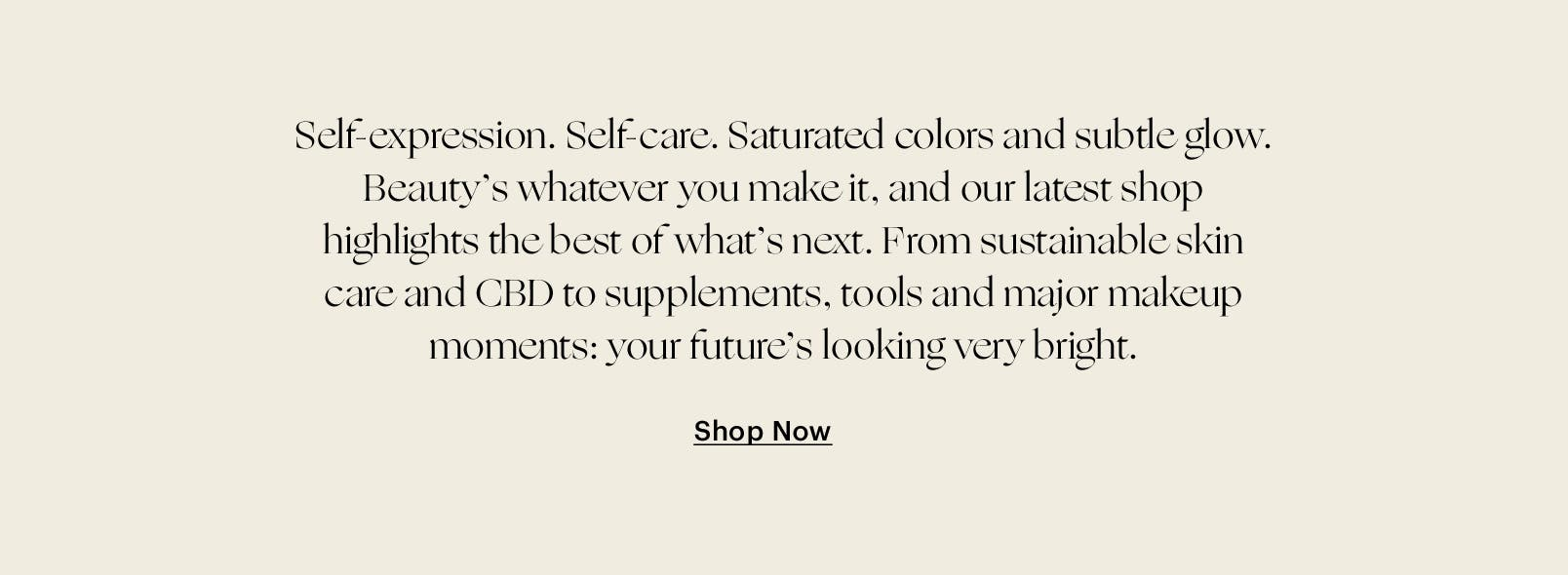 Self-expression. Self-care. Saturated colors and subtle glow. Beauty's whatever you make it, and our latest shop highlights the best of what's next. From sustainable skin care and CBD to supplements, tools and major makeup moments: your future's looking very bright.
