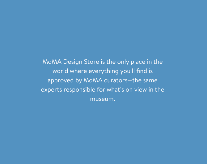 MoMA Design Store is the only place in the world where everything you'll find is approved by MoMA curators—the same experts responsible for what's on view in the museum.