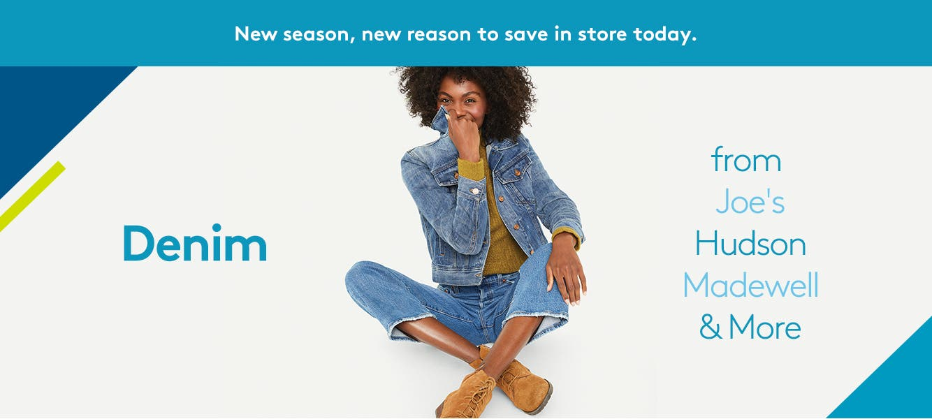 New season, new reason to save in store today. Denim from Joe's, Hudson, Madewell & more.