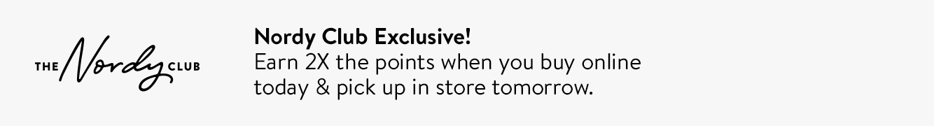 Nordy Club exclusive! Earn 2X the points when you buy online today and pick up in store tomorrow.