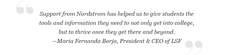 """""""Support from Nordstrom has helped us to give students the tools and information they need to not only get into college, but to thrive once they get there and beyond,"""" said Maria Fernanda Borja, President & CEO of LSF."""