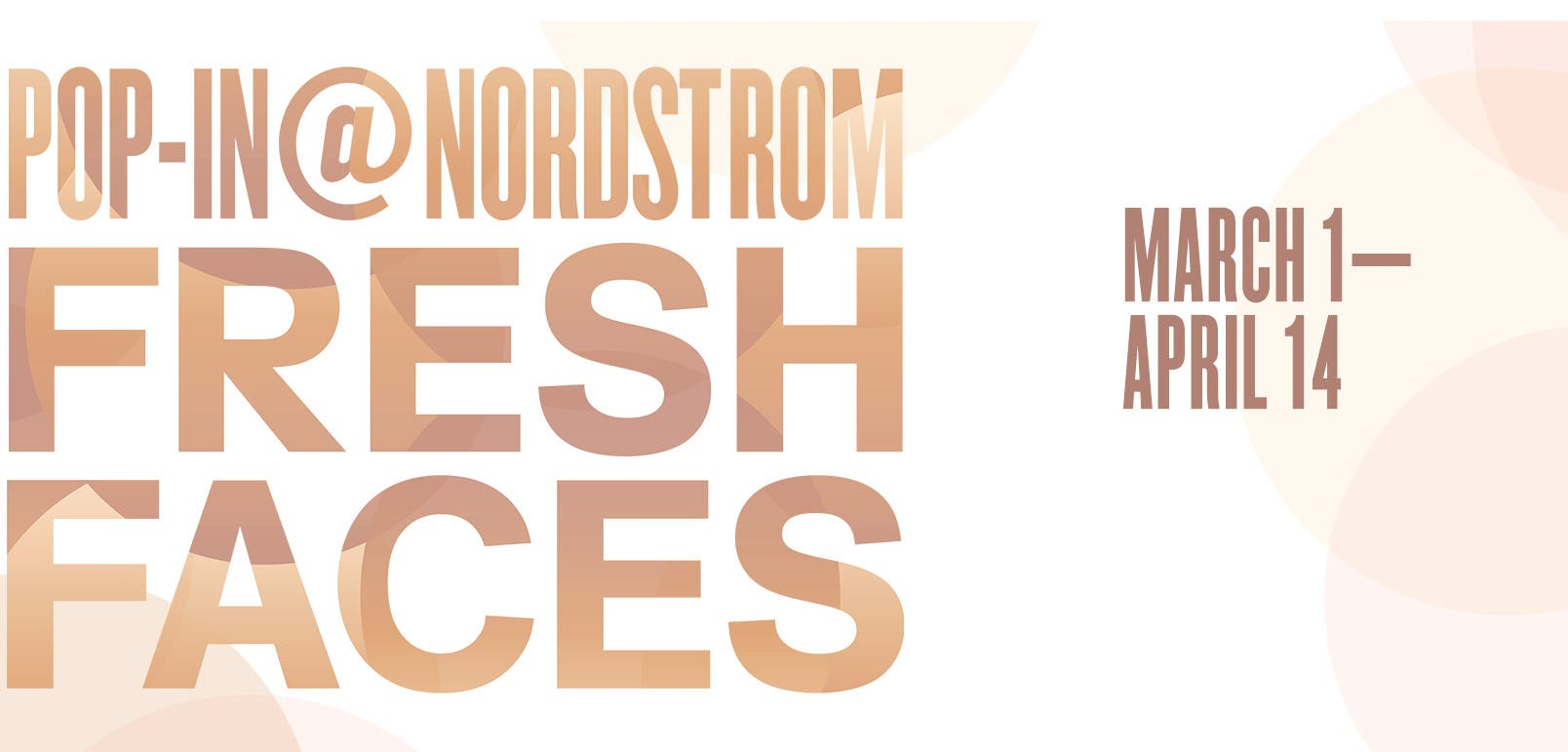 Pop-In@Nordstrom Fresh Faces. March 1 to April 14.
