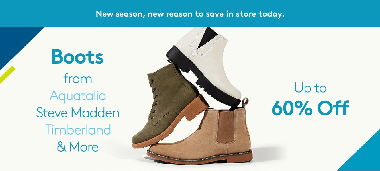New season, new reason to save in store today. Boots up to 60% off by Aquatalia, Steve Madden, Timberland & more.