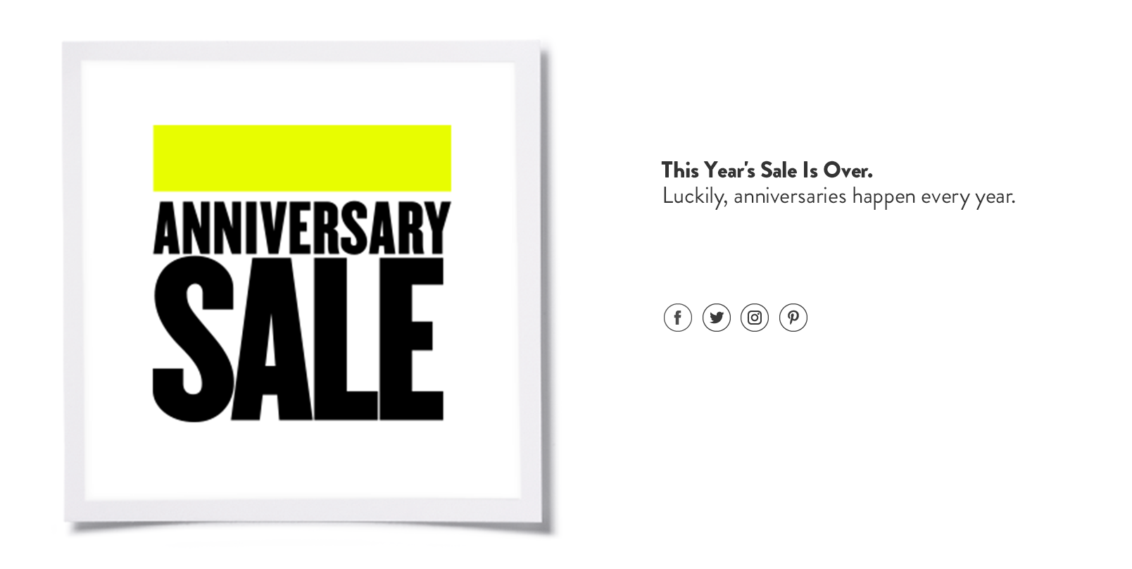 Anniversary Sale is over this year. But meet us right here next year.