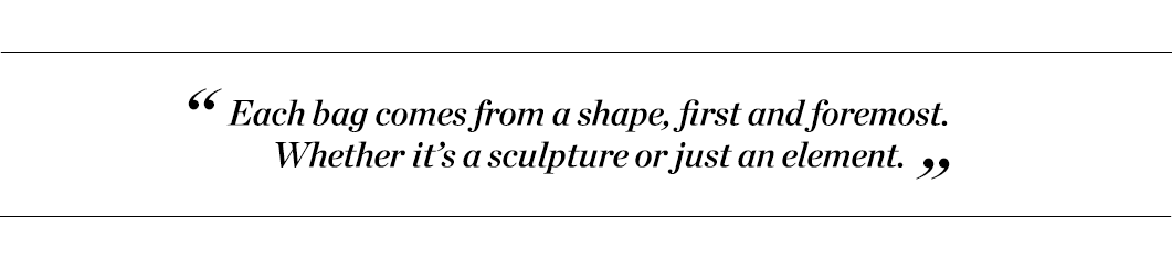"""""""Each bag comes from a shape, first and foremost. Whether it's a sculpture or just an element."""""""