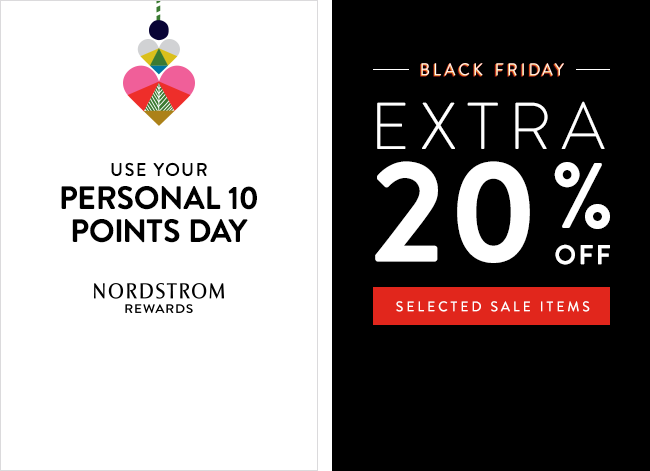Nordstrom Rewards cardmembers, use your Personal 10 Points Day. Black Friday at Nordstrom. Save an extra 20% on selected sale items. Restrictions apply.