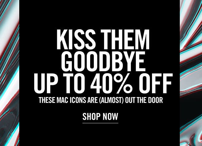 MAC Goodbyes: up to 40% off MAC favorites.