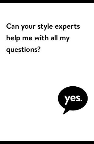 Style experts can help you with all your questions.