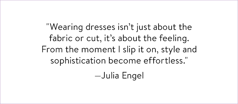 """""""Wearing dresses isn't just about the fabric or cut, it's about the feeling. From the moment I slip it on, style and sophistication become effortless."""" – Julia Engel"""