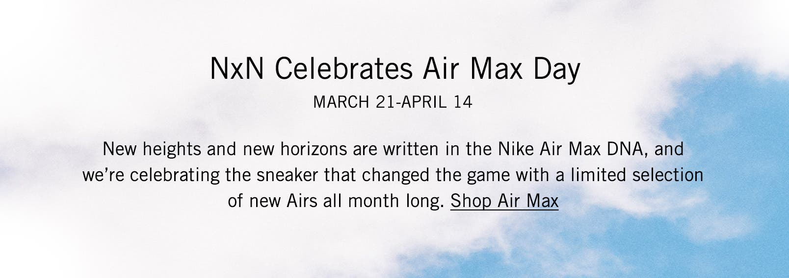 NxN Celebrates Air Max Day: March 21-April 14. New heights and new horizons are written in the Nike Air Max DNA, and we're celebrating the sneaker that changed the game with a limited selection of new Airs all month long.