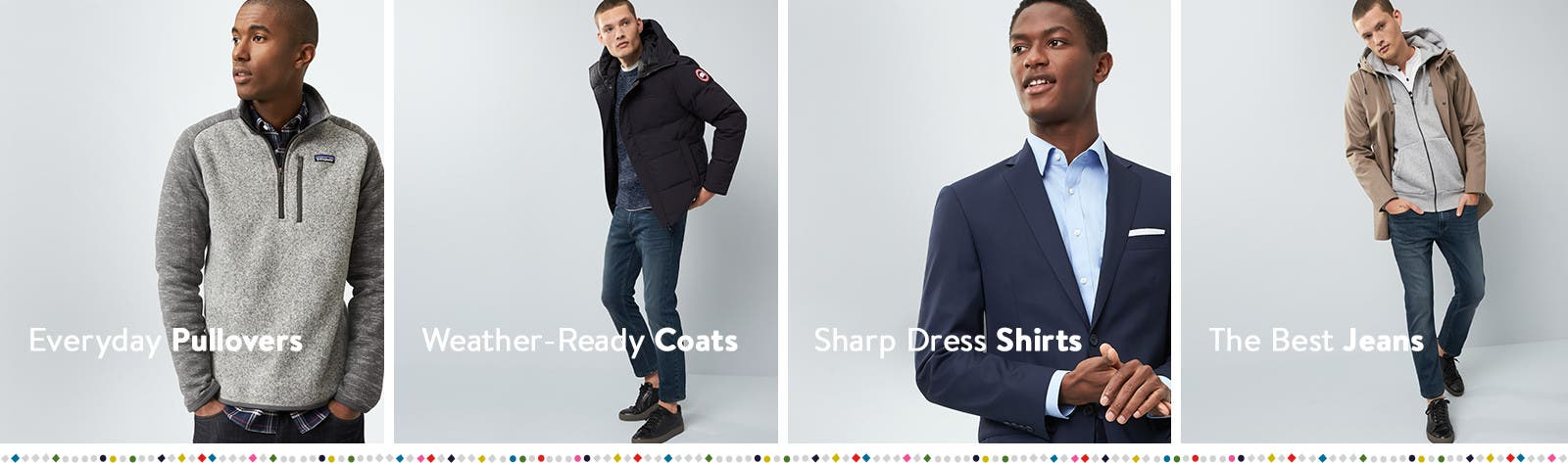 Everyday pullovers. Weather-ready coats. Sharp dress shirts. Sharp dress shirts.