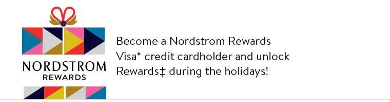 Become a Nordstrom Rewards Visa* credit cardholder and unlock Rewards‡ during the holidays!