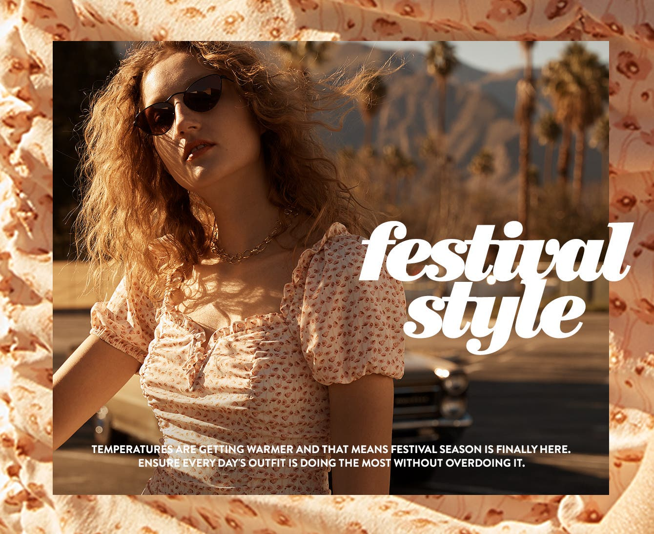 Festival style. Temperatures are getting warmer and that means festival season is finally here. Ensure every day's outfit is doing the most without overdoing it.