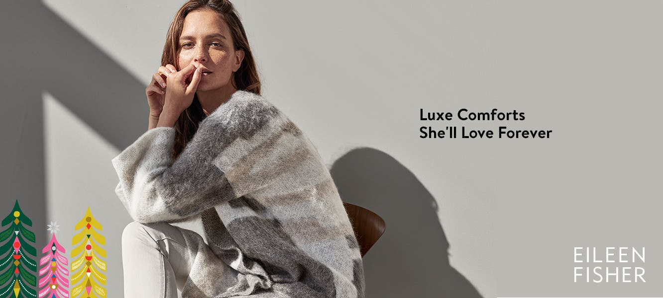 EILEEN FISHER: luxe comforts she'll love forever.