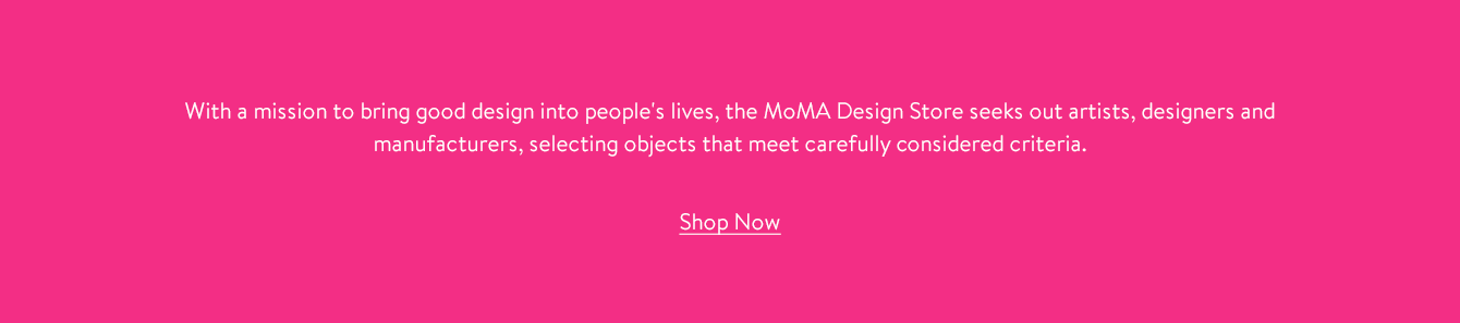 With a mission to bring good design into people's lives, MoMA Design Store seeks out artists, designers and manufacturers, selecting objects that meet carefully considered criteria.