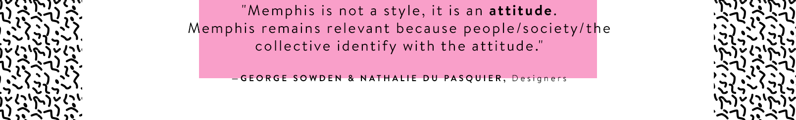 """""""Memphis is not a style, it is an attitude. Memphis remains relevant because people/society/the collective identify with the attitude."""" —GEORGE SOWDEN & NATHALIE DU PASQUIER, Designers"""