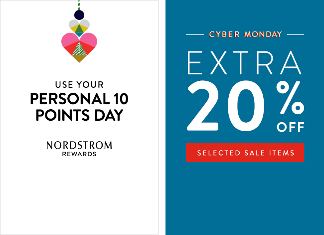 Nordstrom Rewards cardmembers, use your Personal 10 Points Day. Cyber Monday at Nordstrom. Save an extra 20% on selected sale items. Restrictions apply.