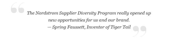 """""""The Nordstrom Supplier Diversity Program really opened up new opportunities for us and our brand."""" -Spring Faussett, Inventor of Tiger Tail"""