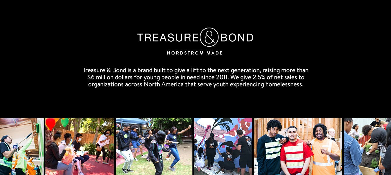 Treasure & Bond is a brand built to give a lift to the next generation, raising more than $6 million dollars for young people in need since 2011. We give 2.5% of net sales to organizations across North America that serve youth experiencing homelessness.