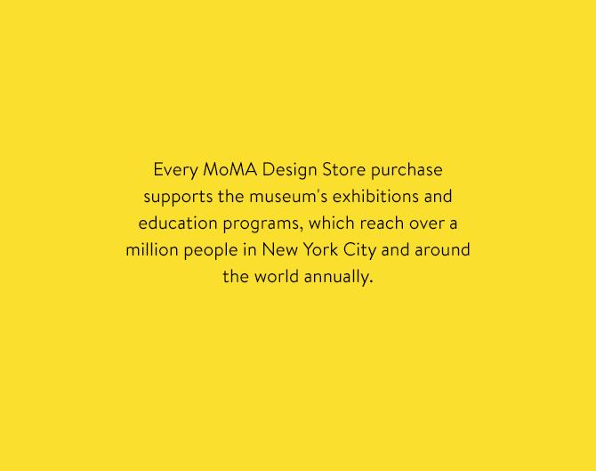 Every MoMA Design Store purchase supports the museum's exhibitions and education programs, which reach over a million people in New York City and around the world annually.