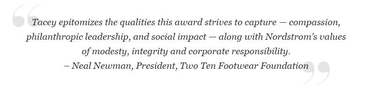 """Neal Newman, Two Ten Footwear Foundation President: """"Tacey epitomizes the qualities this award strives to capture—compassion, philanthropic leadership and social impact—along with Nordstrom's values of modesty, integrity and corporate responsibility."""""""