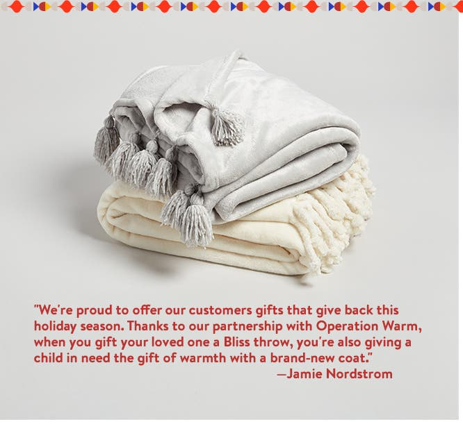 """We're proud to offer our customers gifts that give back this holiday season. Thanks to our partnership with Operation Warm, when you gift your loved one a Bliss throw, you're also giving a child in need the gift of warmth with a brand-new coat."" —Jamie Nordstrom"