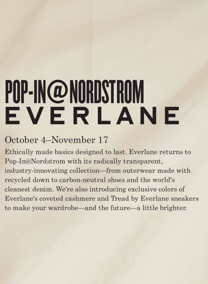 Pop-In@Nordstrom Everlane. October 4–November 17. Ethically made basics designed to last. Everlane returns to Pop-In@Nordstrom with its radically transparent, industry-innovating collection—from outerwear made with recycled down to carbon-neutral shoes and the world's cleanest denim. We're also introducing exclusive colors of Everlane's coveted cashmere and Tread by Everlane sneakers to make your wardrobe—and the future—a little brighter.