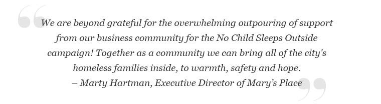 We are beyond grateful for the overwhelming outpouring of support from our business community for the No Child Sleeps Outside campaign! Together as a community we can bring all of the city's homeless families inside, to warmth, safety and hope. -Marty Hartman, Executive Director of Mary's Place