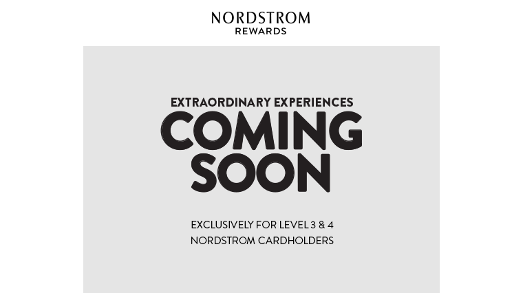 COMING SOON: EXTRAORDINARY EXPERIENCES, EXCLUSIVELY FOR LEVEL 3 & 4 NORDSTROM CARDHOLDERS