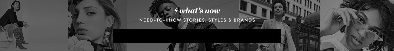 What's Now. Need-to-know stories, styles and brands.