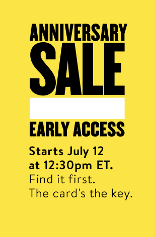 Anniversary Sale Early Access. Starts July 12 at 12:30pm Eastern time. Find it first. The card's the key.