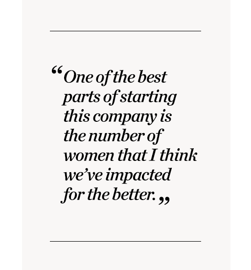 """""""One of the best parts of starting this company is the number of women that I think we've impacted for the better."""""""