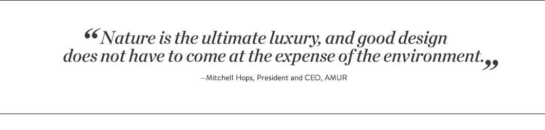 """Nature is the ultimate luxury, and good design does not have to come at the expense of the environment.""  —Mitchell Hops, President and CEO, AMUR"