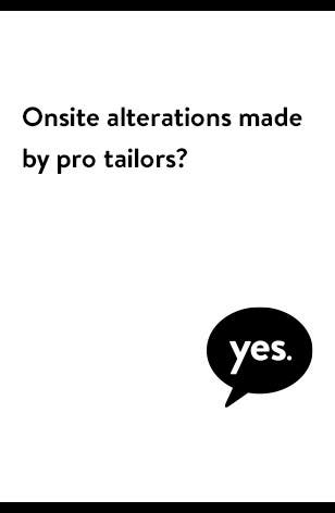 Onsite alterations are made by pro tailors.