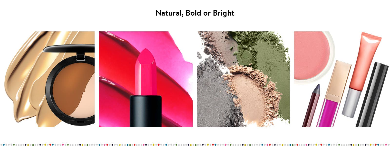 Natural, bold or bright.