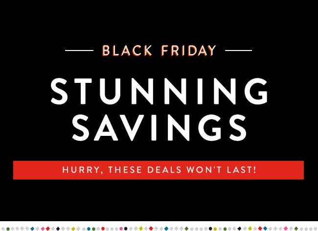 Black Friday - Stunning savings. Hurry, these deals won't last!