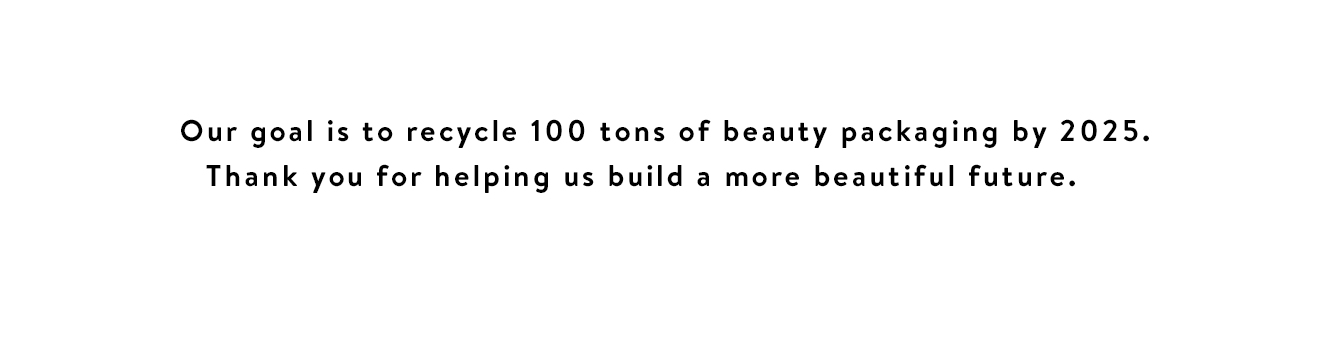 Our goal is to recycle 100 tons of beauty packaging by 2025. Thank you for helping us build a more beautiful future.